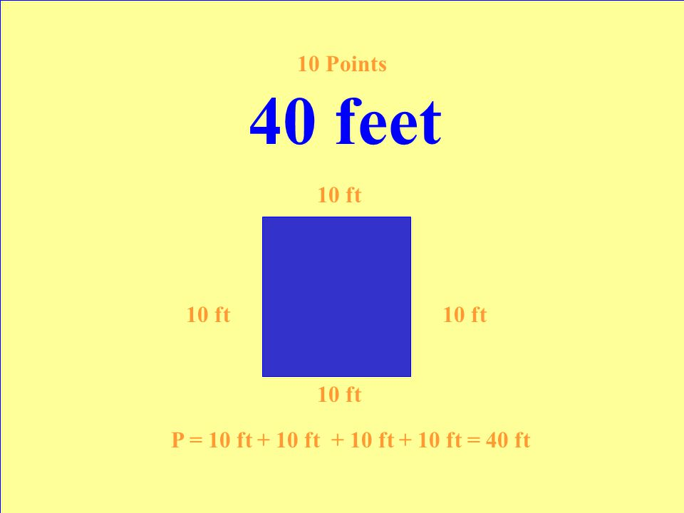 The perimeter of a square with a side of 10 feet. 10 Points Answer