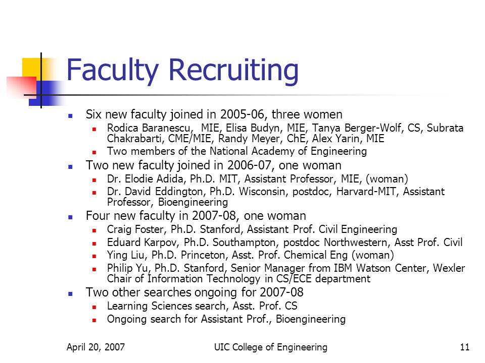 April 20, 2007UIC College of Engineering11 Faculty Recruiting Six new faculty joined in , three women Rodica Baranescu, MIE, Elisa Budyn, MIE, Tanya Berger-Wolf, CS, Subrata Chakrabarti, CME/MIE, Randy Meyer, ChE, Alex Yarin, MIE Two members of the National Academy of Engineering Two new faculty joined in , one woman Dr.
