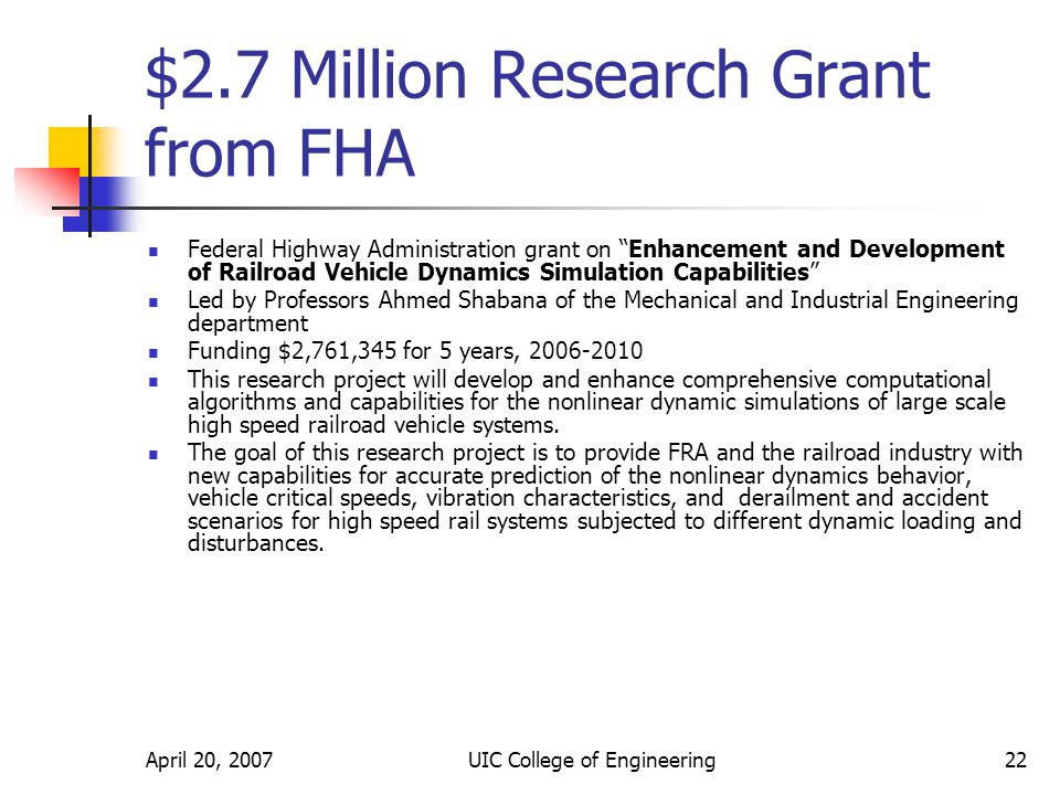 April 20, 2007UIC College of Engineering22 $2.7 Million Research Grant from FHA Federal Highway Administration grant on Enhancement and Development of Railroad Vehicle Dynamics Simulation Capabilities Led by Professors Ahmed Shabana of the Mechanical and Industrial Engineering department Funding $2,761,345 for 5 years, 2006-2010 This research project will develop and enhance comprehensive computational algorithms and capabilities for the nonlinear dynamic simulations of large scale high speed railroad vehicle systems.