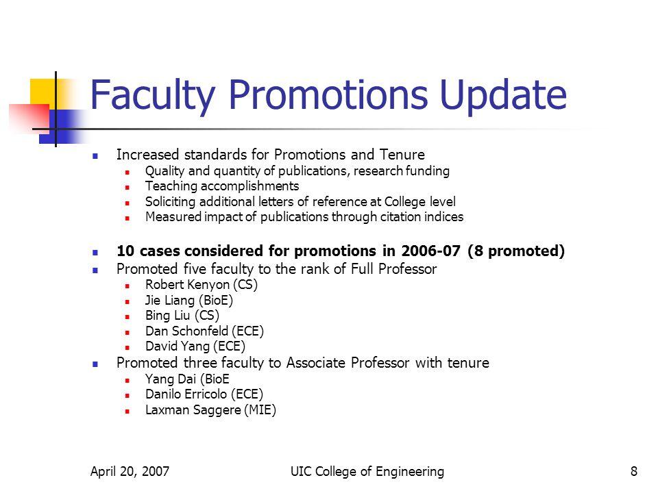 April 20, 2007UIC College of Engineering9 Faculty Promotions (Contd) 12 cases were considered by College in 2005-06 (8 promoted) Promoted 3 faculty to the rank of Full Professor Derong Liu (ECE) Krishna Reddy (CME) Bob Sloan (CS) Promoted 5 faculty to Associate Professor with tenure Houshang Darabi (MIE) Amid Khodadoust (CME) Sudip Mazumder (ECE) Michael Scott (MIE) Lenore Zuck (CS) 9 cases considered for promotions in 2004-05 (6 promoted) Promoted 4 faculty to Associate Professor with tenure Michael Cho, (BioE) Bhaskar DasGupta (CS) Karl Rockne (CME) Milos Zefran (ECE) Promoted two faculty to the rank of Full Professor Ashfaq Khokhar ( ECE and CS) John Regalbuto (ChE)
