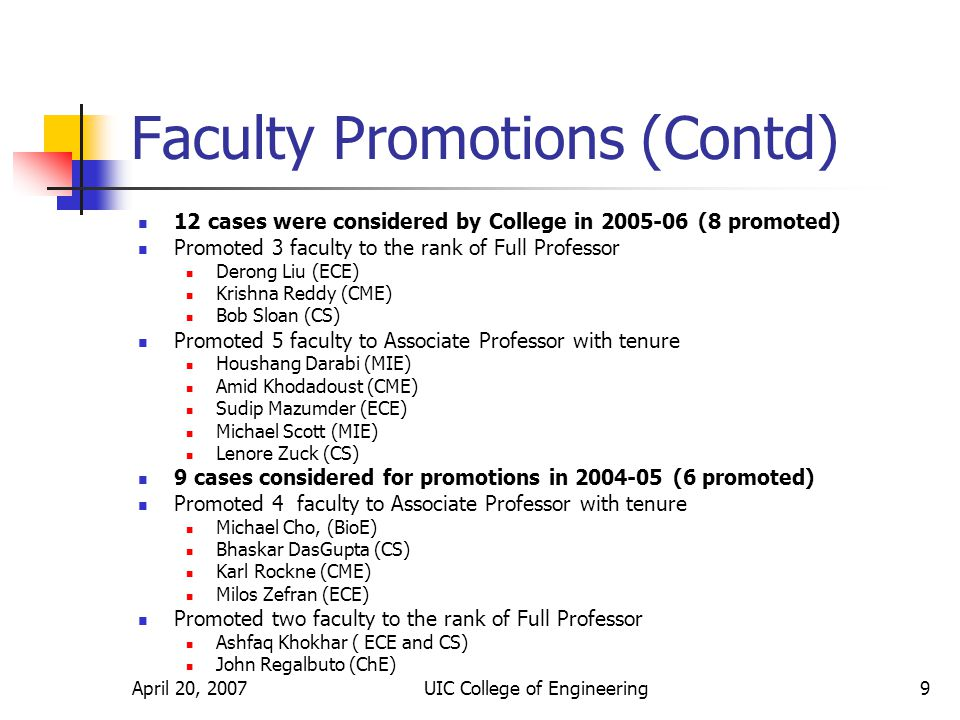 April 20, 2007UIC College of Engineering9 Faculty Promotions (Contd) 12 cases were considered by College in 2005-06 (8 promoted) Promoted 3 faculty to the rank of Full Professor Derong Liu (ECE) Krishna Reddy (CME) Bob Sloan (CS) Promoted 5 faculty to Associate Professor with tenure Houshang Darabi (MIE) Amid Khodadoust (CME) Sudip Mazumder (ECE) Michael Scott (MIE) Lenore Zuck (CS) 9 cases considered for promotions in 2004-05 (6 promoted) Promoted 4 faculty to Associate Professor with tenure Michael Cho, (BioE) Bhaskar DasGupta (CS) Karl Rockne (CME) Milos Zefran (ECE) Promoted two faculty to the rank of Full Professor Ashfaq Khokhar ( ECE and CS) John Regalbuto (ChE)