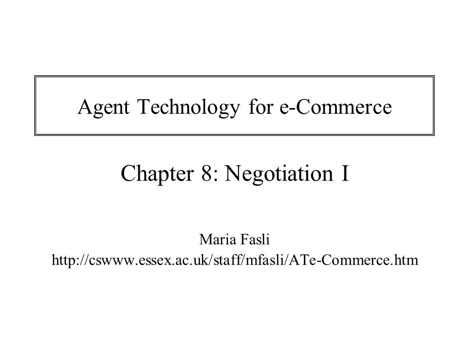 Chapter 8 Agent Technology for e-Commerce 12 Agents are: Self-interested: they are seeking to maximise their own payoffs Rational: they always prefer a larger payoff than a smaller one.