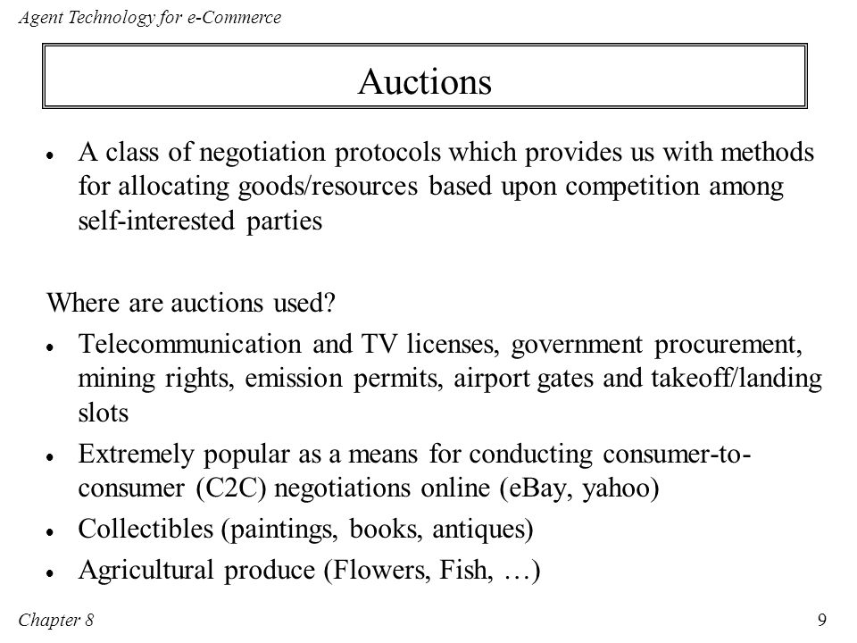 Chapter 8 Agent Technology for e-Commerce 20 Basic auction formats Basic formats: Single sided English Dutch FPSB Vickrey Multi-unit versions Double Multi-attribute Combinatorial Reverse