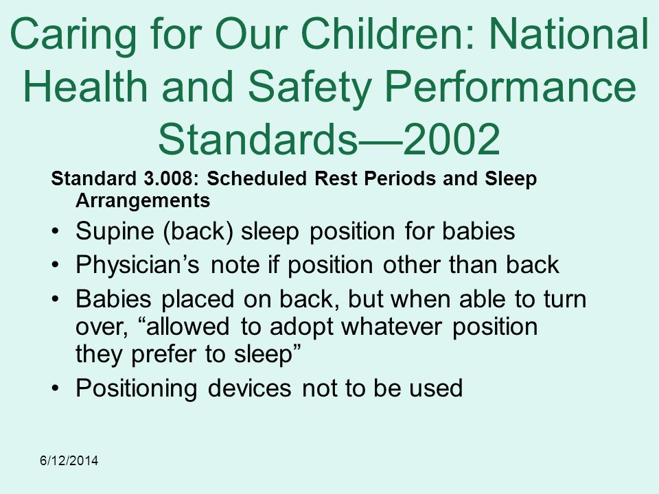 6/12/2014 Caring for Our Children: National Health and Safety Performance Standards2002 Standard 3.008: Scheduled Rest Periods and Sleep Arrangements Supine (back) sleep position for babies Physicians note if position other than back Babies placed on back, but when able to turn over, allowed to adopt whatever position they prefer to sleep Positioning devices not to be used