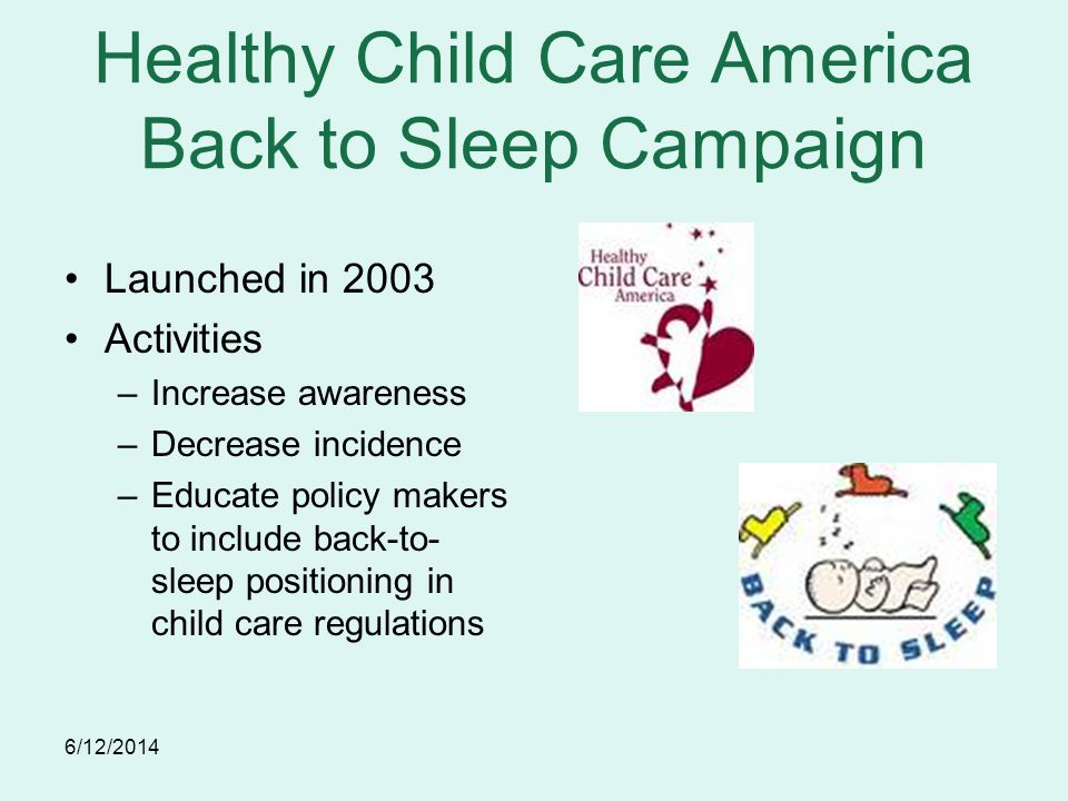 6/12/2014 Healthy Child Care America Back to Sleep Campaign Launched in 2003 Activities –Increase awareness –Decrease incidence –Educate policy makers to include back-to- sleep positioning in child care regulations