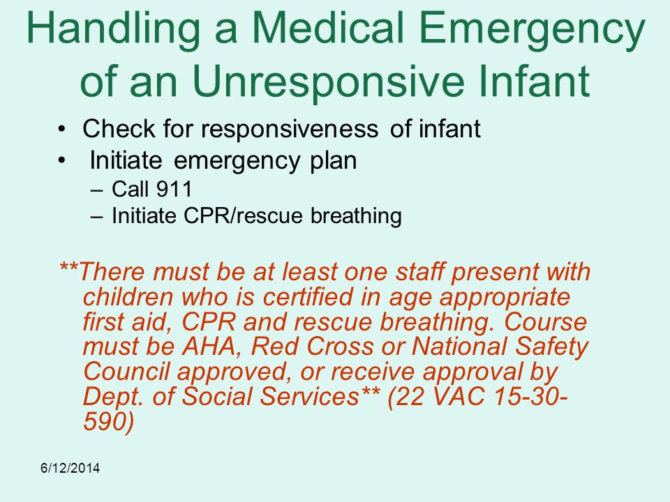6/12/2014 Handling a Medical Emergency of an Unresponsive Infant Check for responsiveness of infant Initiate emergency plan –Call 911 –Initiate CPR/rescue breathing **There must be at least one staff present with children who is certified in age appropriate first aid, CPR and rescue breathing.