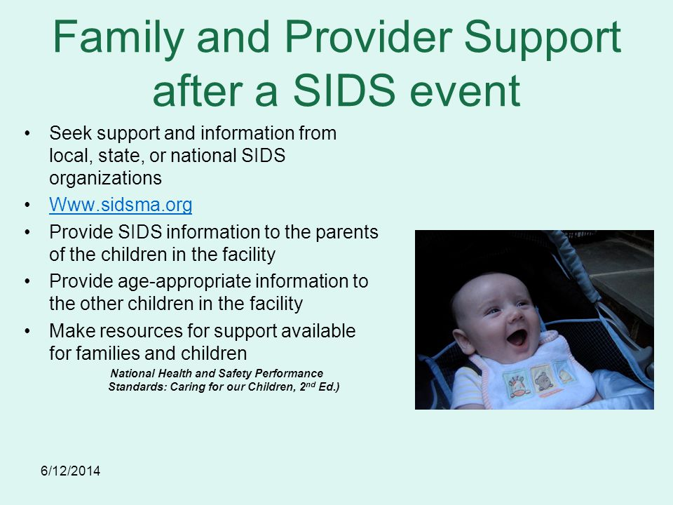 6/12/2014 Family and Provider Support after a SIDS event Seek support and information from local, state, or national SIDS organizations Www.sidsma.org Provide SIDS information to the parents of the children in the facility Provide age-appropriate information to the other children in the facility Make resources for support available for families and children National Health and Safety Performance Standards: Caring for our Children, 2 nd Ed.)