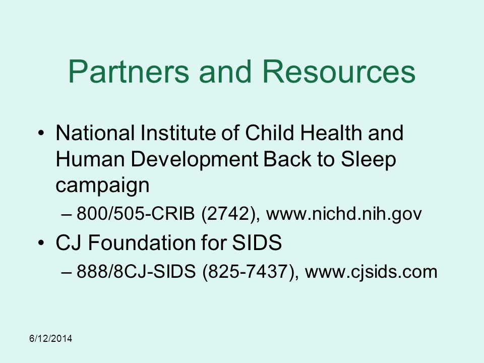 6/12/2014 Partners and Resources National Institute of Child Health and Human Development Back to Sleep campaign –800/505-CRIB (2742), www.nichd.nih.gov CJ Foundation for SIDS –888/8CJ-SIDS (825-7437), www.cjsids.com