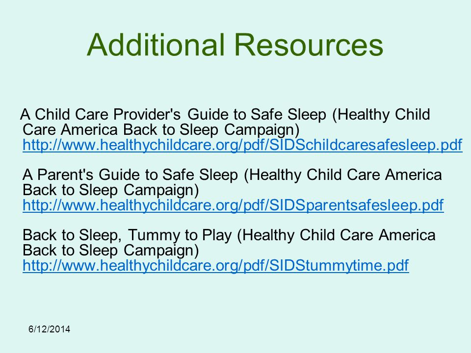 6/12/2014 A Child Care Provider s Guide to Safe Sleep (Healthy Child Care America Back to Sleep Campaign) http://www.healthychildcare.org/pdf/SIDSchildcaresafesleep.pdf A Parent s Guide to Safe Sleep (Healthy Child Care America Back to Sleep Campaign) http://www.healthychildcare.org/pdf/SIDSparentsafesleep.pdf Back to Sleep, Tummy to Play (Healthy Child Care America Back to Sleep Campaign) http://www.healthychildcare.org/pdf/SIDStummytime.pdf http://www.healthychildcare.org/pdf/SIDSchildcaresafesleep.pdf http://www.healthychildcare.org/pdf/SIDSparentsafesleep.pdf http://www.healthychildcare.org/pdf/SIDStummytime.pdf Additional Resources