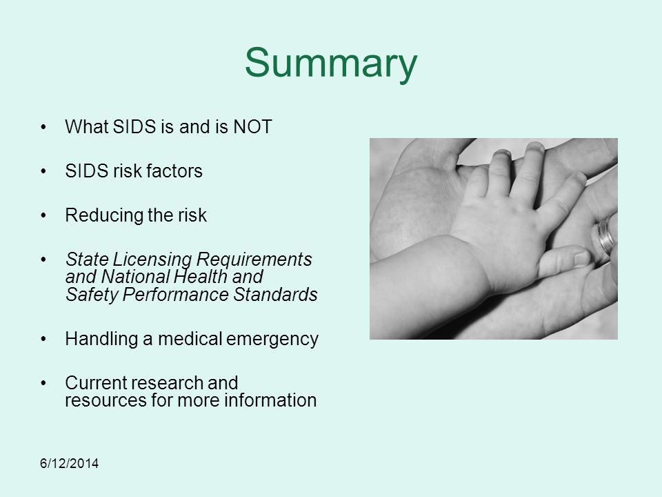 6/12/2014 Summary What SIDS is and is NOT SIDS risk factors Reducing the risk State Licensing Requirements and National Health and Safety Performance Standards Handling a medical emergency Current research and resources for more information