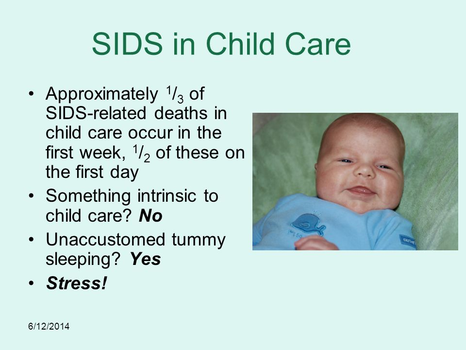 6/12/2014 SIDS in Child Care Approximately 1 / 3 of SIDS-related deaths in child care occur in the first week, 1 / 2 of these on the first day Something intrinsic to child care.
