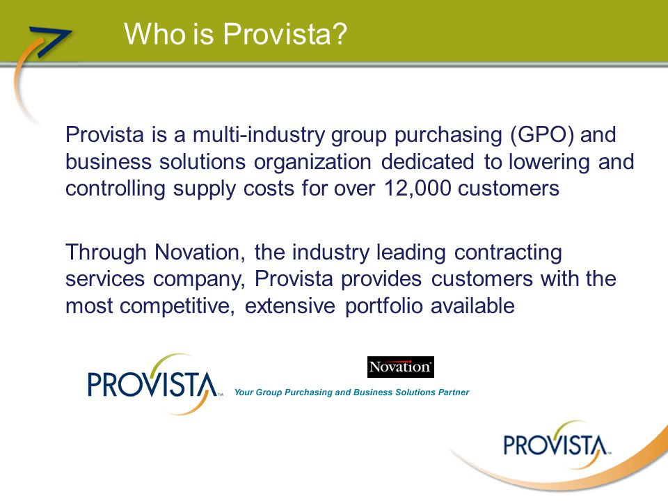 Who is Provista? Provista is a multi-industry group purchasing (GPO) and business solutions organization dedicated to lowering and controlling supply