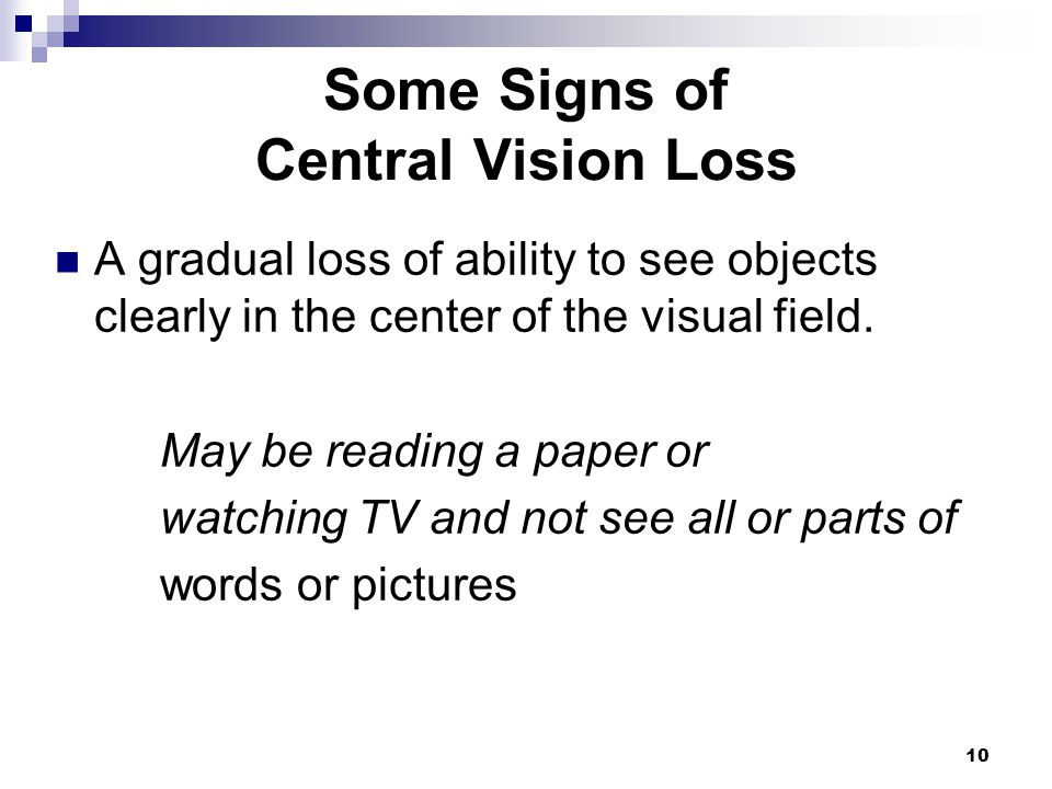 10 Some Signs of Central Vision Loss A gradual loss of ability to see objects clearly in the center of the visual field. May be reading a paper or wat