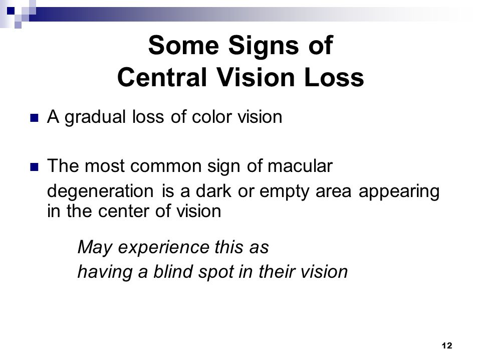 12 Some Signs of Central Vision Loss A gradual loss of color vision The most common sign of macular degeneration is a dark or empty area appearing in