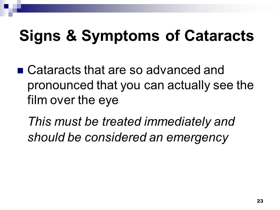 23 Signs & Symptoms of Cataracts Cataracts that are so advanced and pronounced that you can actually see the film over the eye This must be treated im