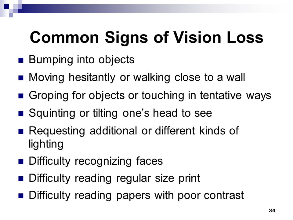 34 Common Signs of Vision Loss Bumping into objects Moving hesitantly or walking close to a wall Groping for objects or touching in tentative ways Squ