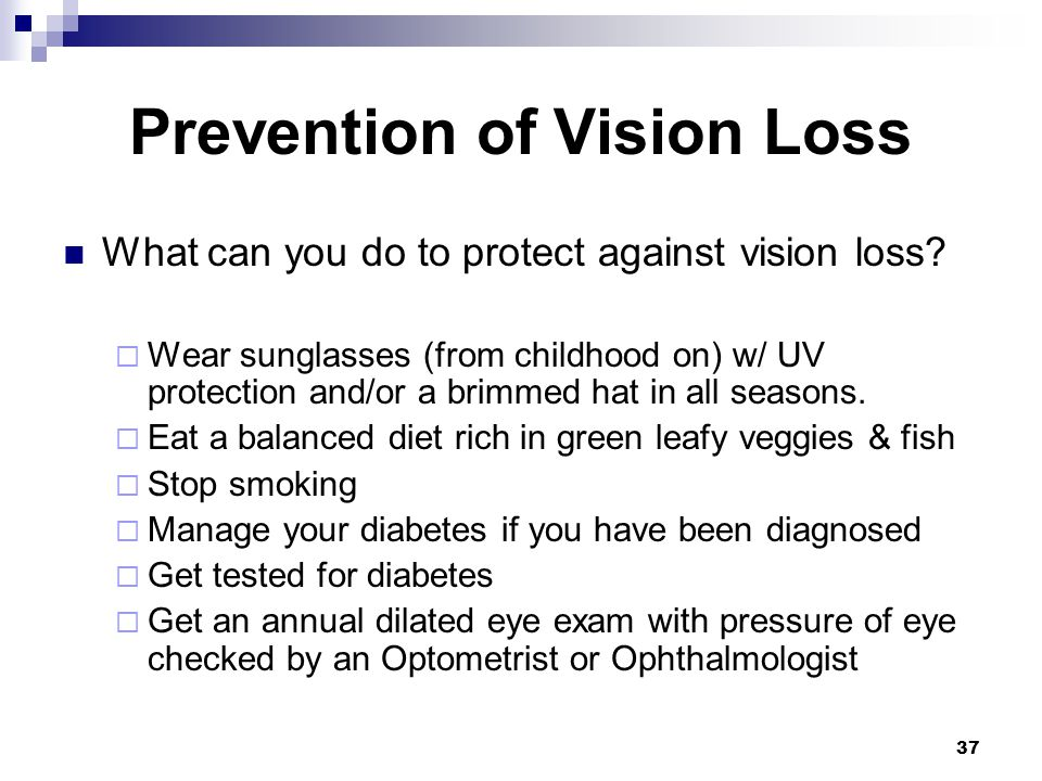 37 Prevention of Vision Loss What can you do to protect against vision loss? Wear sunglasses (from childhood on) w/ UV protection and/or a brimmed hat