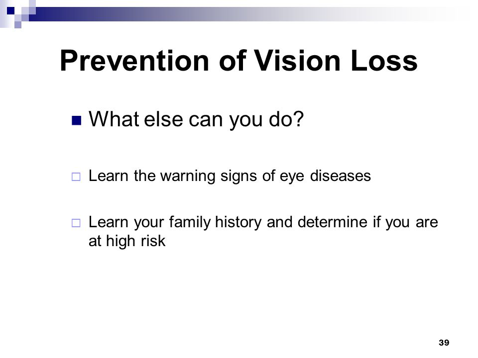 39 Prevention of Vision Loss What else can you do? Learn the warning signs of eye diseases Learn your family history and determine if you are at high
