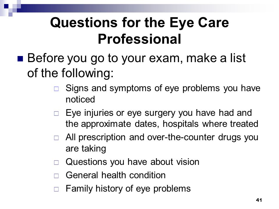 41 Questions for the Eye Care Professional Before you go to your exam, make a list of the following: Signs and symptoms of eye problems you have notic