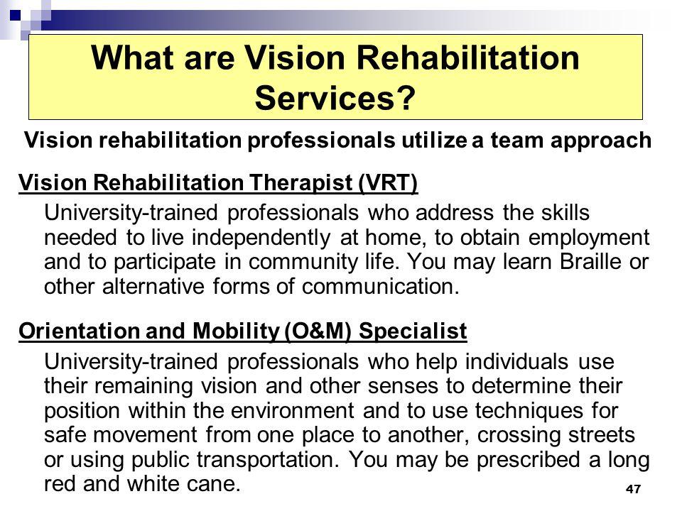 47 What are Vision Rehabilitation Services? Vision rehabilitation professionals utilize a team approach Vision Rehabilitation Therapist (VRT) Universi