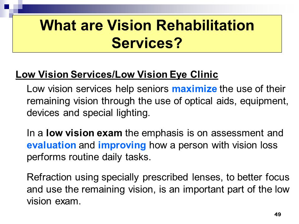 49 What are Vision Rehabilitation Services? Low Vision Services/Low Vision Eye Clinic Low vision services help seniors maximize the use of their remai