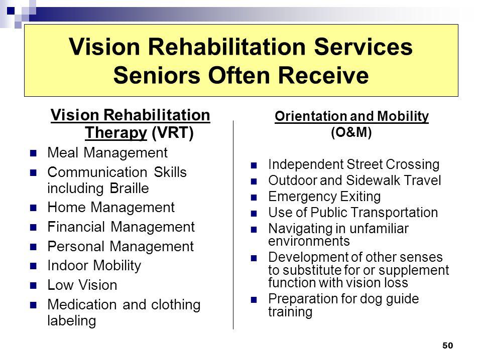 50 Vision Rehabilitation Services Seniors Often Receive Vision Rehabilitation Therapy (VRT) Meal Management Communication Skills including Braille Hom