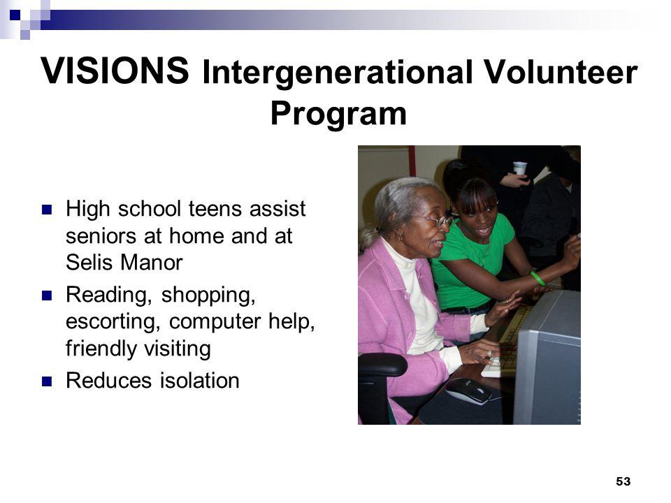 53 VISIONS Intergenerational Volunteer Program High school teens assist seniors at home and at Selis Manor Reading, shopping, escorting, computer help