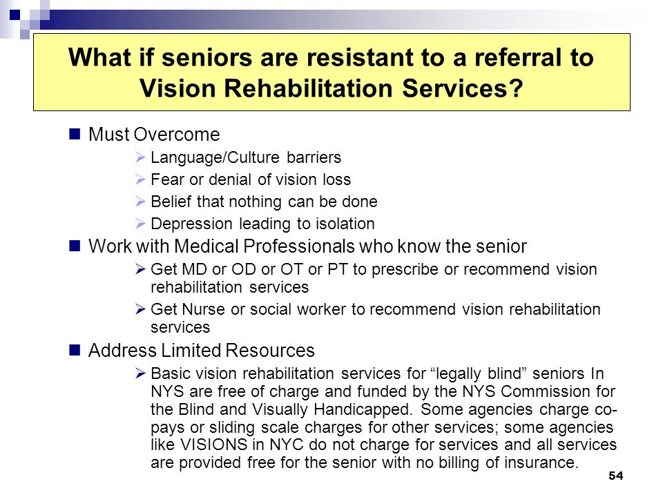 54 What if seniors are resistant to a referral to Vision Rehabilitation Services? Must Overcome Language/Culture barriers Fear or denial of vision los