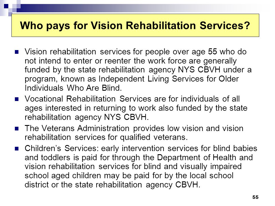 55 Who pays for Vision Rehabilitation Services? Vision rehabilitation services for people over age 55 who do not intend to enter or reenter the work f