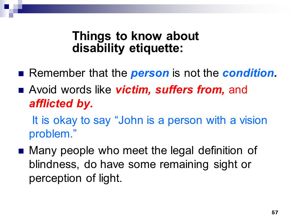 57 Remember that the person is not the condition. Avoid words like victim, suffers from, and afflicted by. It is okay to say John is a person with a v