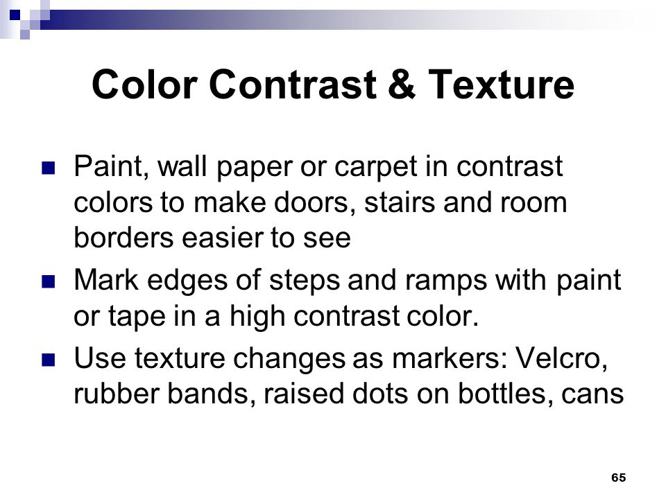 65 Color Contrast & Texture Paint, wall paper or carpet in contrast colors to make doors, stairs and room borders easier to see Mark edges of steps an