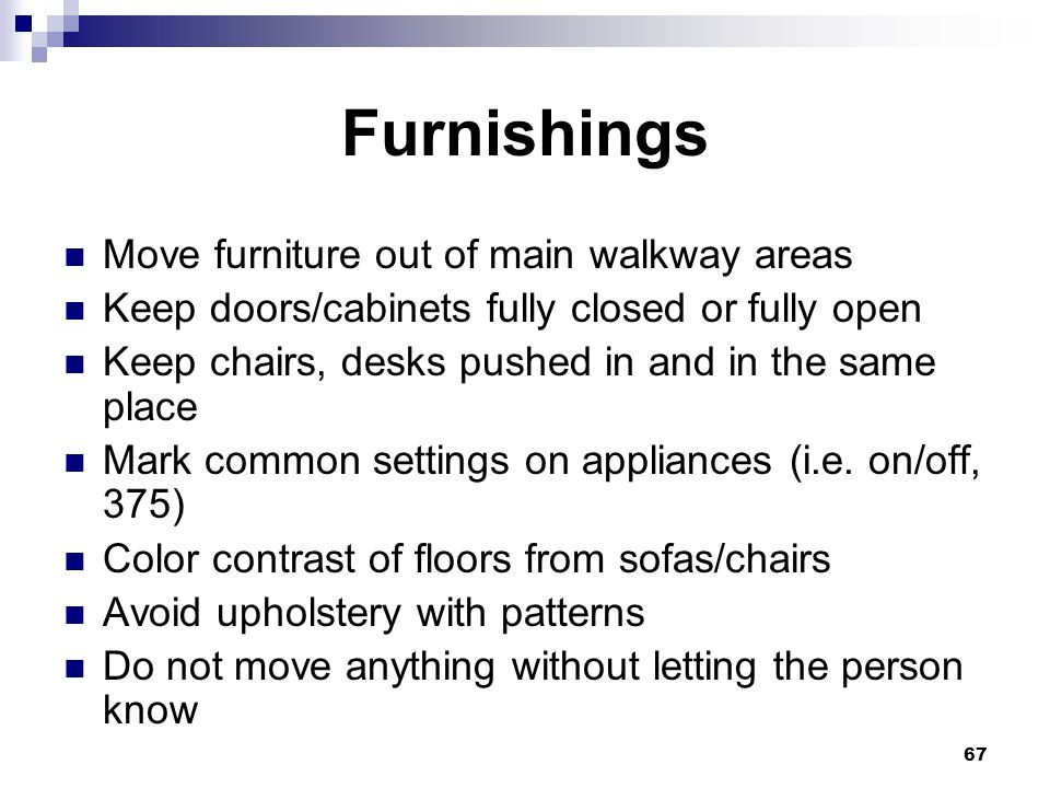 67 Furnishings Move furniture out of main walkway areas Keep doors/cabinets fully closed or fully open Keep chairs, desks pushed in and in the same pl