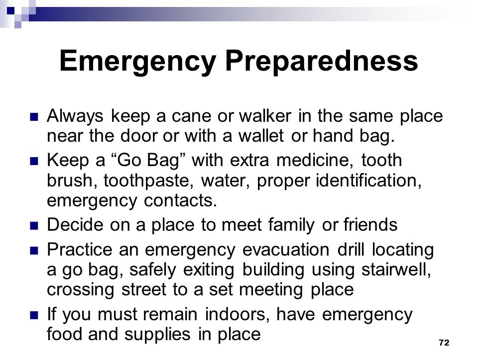 72 Emergency Preparedness Always keep a cane or walker in the same place near the door or with a wallet or hand bag. Keep a Go Bag with extra medicine