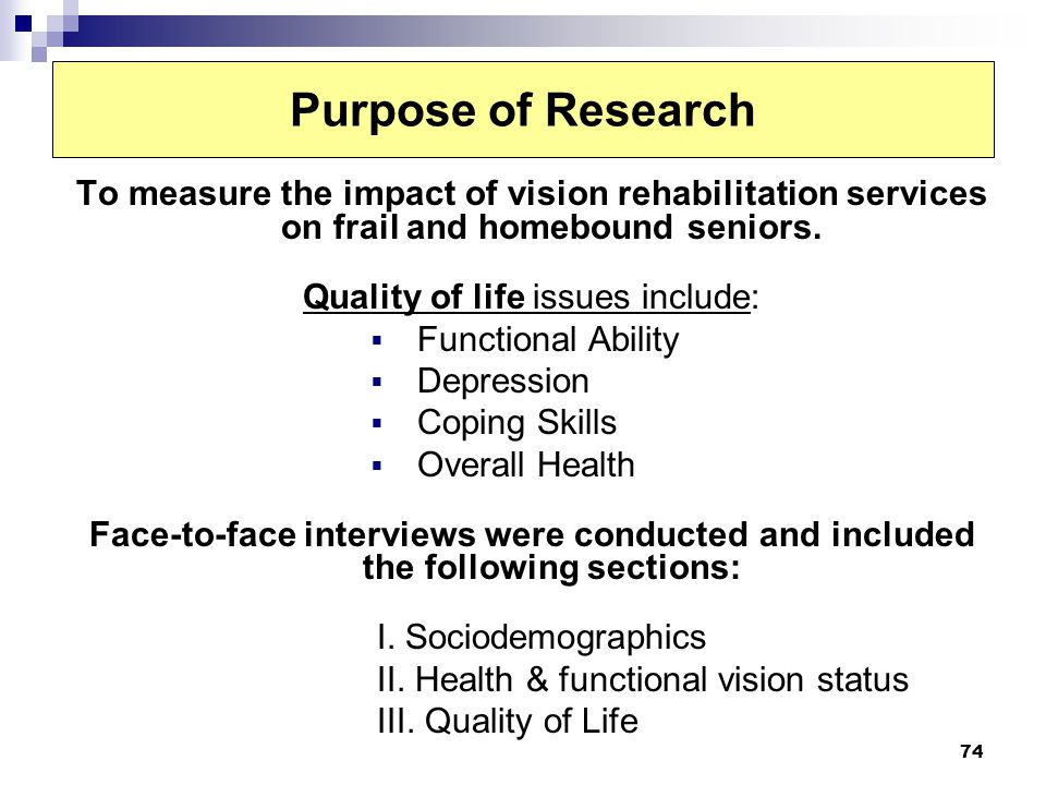 74 Purpose of Research To measure the impact of vision rehabilitation services on frail and homebound seniors. Quality of life issues include: Functio