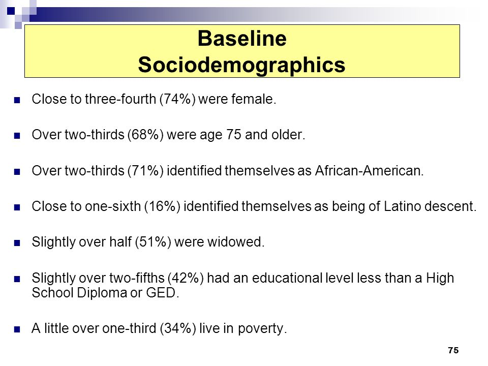 75 Baseline Sociodemographics Close to three-fourth (74%) were female. Over two-thirds (68%) were age 75 and older. Over two-thirds (71%) identified t
