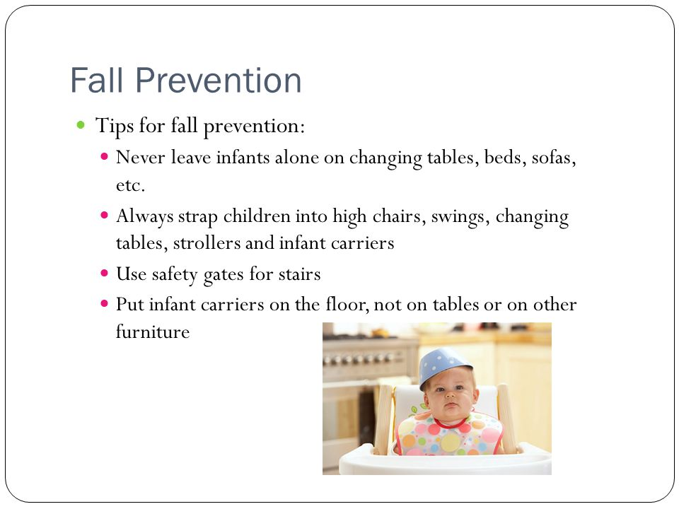 Fall Prevention Tips for fall prevention: Never leave infants alone on changing tables, beds, sofas, etc.