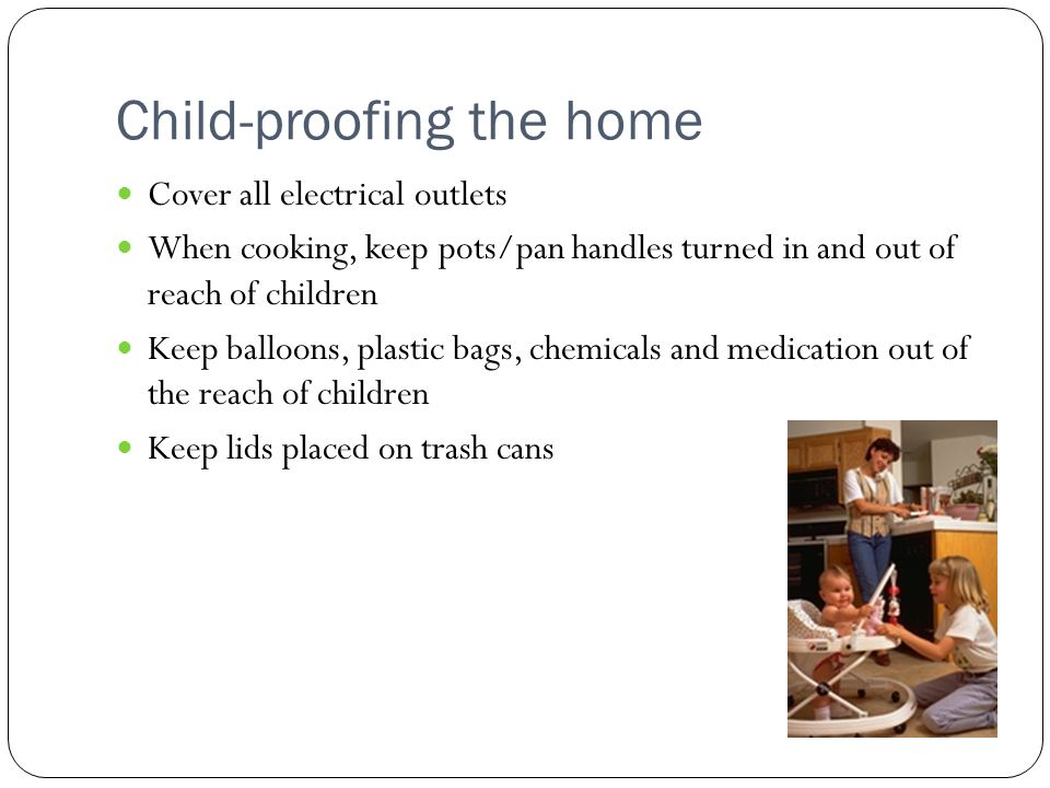 Child-proofing the home Cover all electrical outlets When cooking, keep pots/pan handles turned in and out of reach of children Keep balloons, plastic bags, chemicals and medication out of the reach of children Keep lids placed on trash cans
