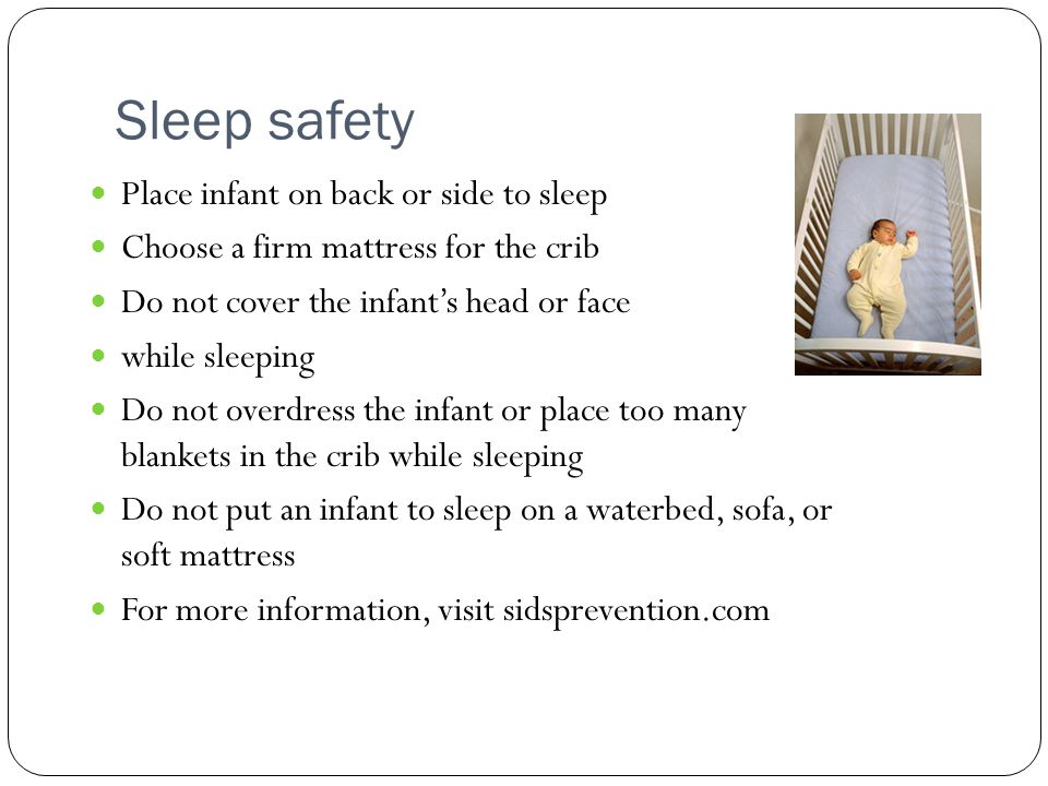 Sleep safety Place infant on back or side to sleep Choose a firm mattress for the crib Do not cover the infants head or face while sleeping Do not overdress the infant or place too many blankets in the crib while sleeping Do not put an infant to sleep on a waterbed, sofa, or soft mattress For more information, visit sidsprevention.com