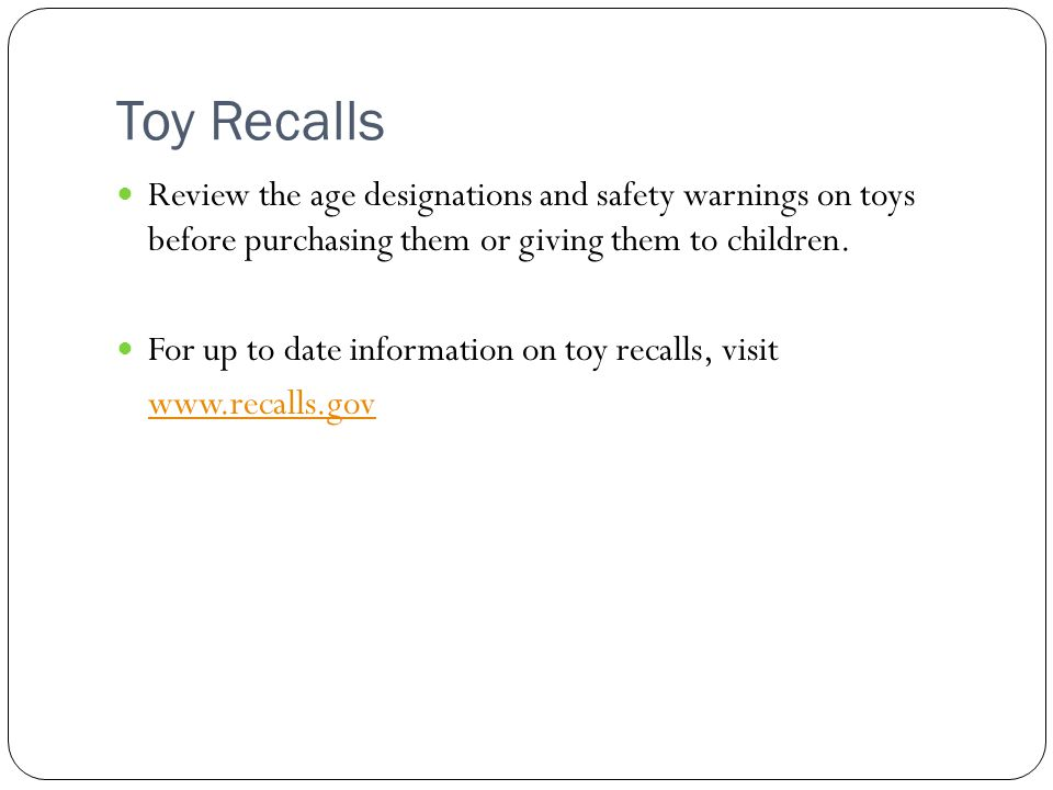 Toy Recalls Review the age designations and safety warnings on toys before purchasing them or giving them to children.