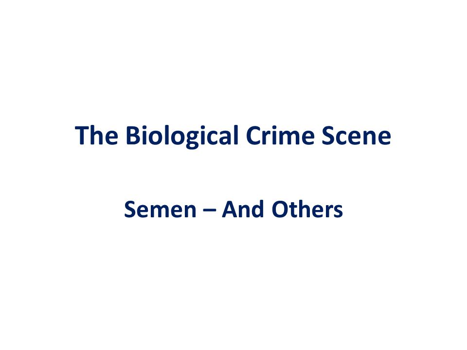 Semen: Second most prominent class of biological evidence found at scenes.