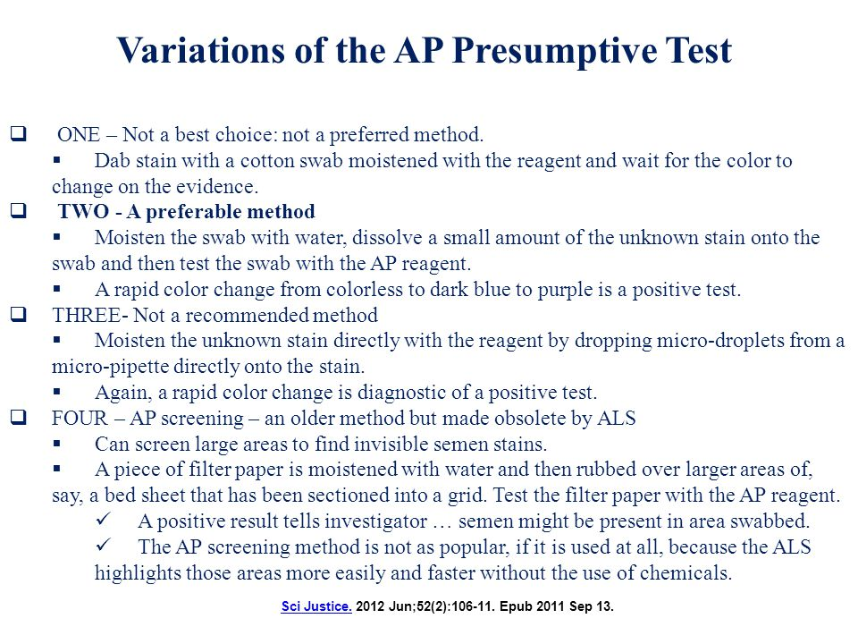 Semen – Presumptive tests Sodium a-naphthyl phosphate broken down by AP frees naphthyl group Fast Blue o-dianisidine combines with naphthyl group produces scarlet red color Acid phosphatase (AP) test An older test a-naphthyl phosphate Acid Phosphatase o-dianisidine Scarlet Color http://www.westchestergov.com/labsresearch/forensicandtox/forensic/biology/bioimages/apresults.htm