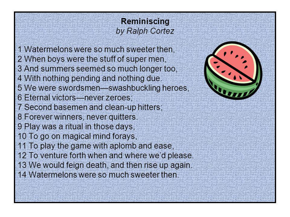 Reminiscing by Ralph Cortez 1 Watermelons were so much sweeter then, 2 When boys were the stuff of super men, 3 And summers seemed so much longer too, 4 With nothing pending and nothing due.