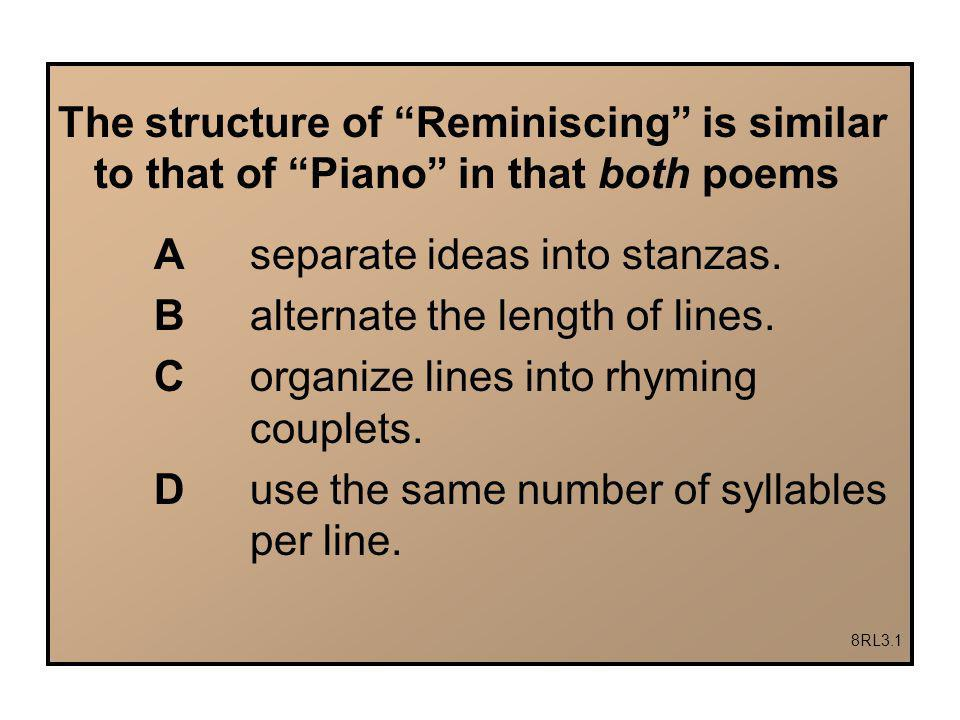 The structure of Reminiscing is similar to that of Piano in that both poems A separate ideas into stanzas.