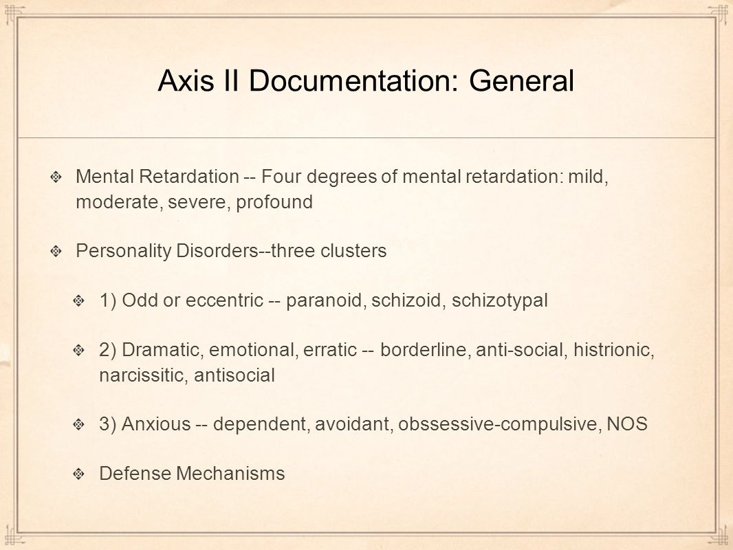 Axis II Documentation: General Mental Retardation -- Four degrees of mental retardation: mild, moderate, severe, profound Personality Disorders--three clusters 1) Odd or eccentric -- paranoid, schizoid, schizotypal 2) Dramatic, emotional, erratic -- borderline, anti-social, histrionic, narcissitic, antisocial 3) Anxious -- dependent, avoidant, obssessive-compulsive, NOS Defense Mechanisms