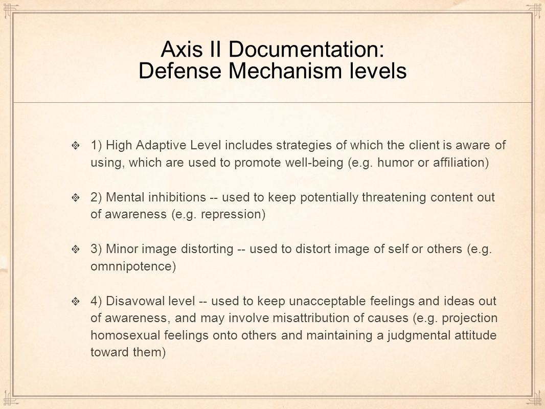 Axis II Documentation: Defense Mechanism levels 1) High Adaptive Level includes strategies of which the client is aware of using, which are used to promote well-being (e.g.