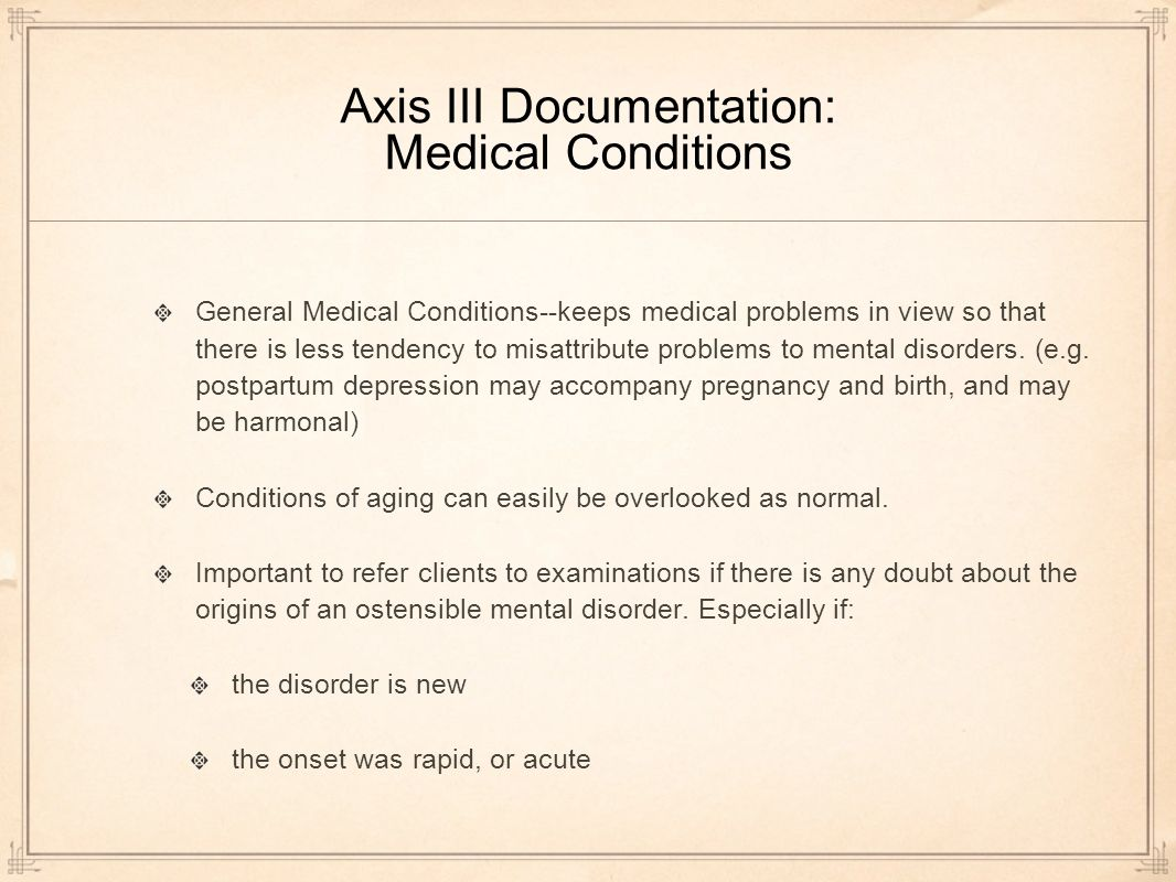 Axis III Documentation: Medical Conditions General Medical Conditions--keeps medical problems in view so that there is less tendency to misattribute problems to mental disorders.