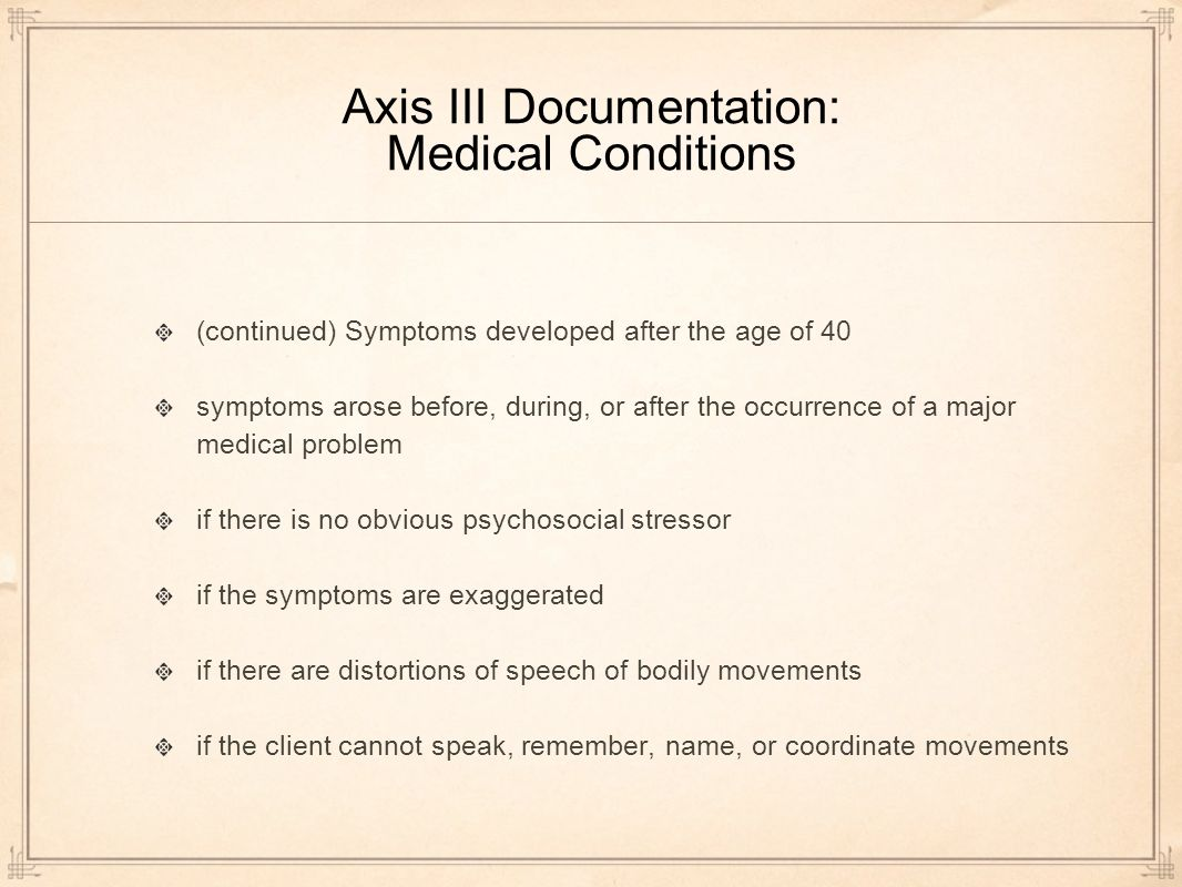 Axis III Documentation: Medical Conditions (continued) Symptoms developed after the age of 40 symptoms arose before, during, or after the occurrence of a major medical problem if there is no obvious psychosocial stressor if the symptoms are exaggerated if there are distortions of speech of bodily movements if the client cannot speak, remember, name, or coordinate movements