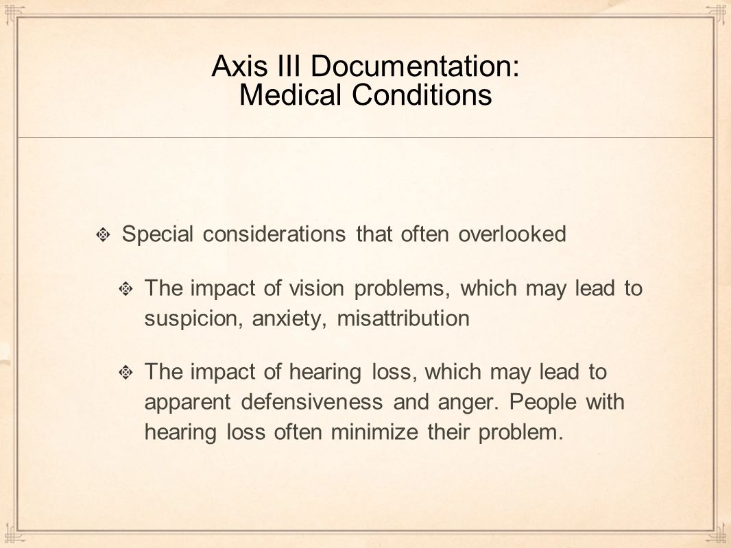 Axis III Documentation: Medical Conditions Special considerations that often overlooked The impact of vision problems, which may lead to suspicion, anxiety, misattribution The impact of hearing loss, which may lead to apparent defensiveness and anger.