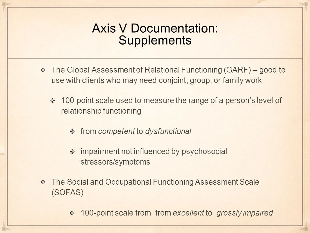 Axis V Documentation: Supplements The Global Assessment of Relational Functioning (GARF) -- good to use with clients who may need conjoint, group, or family work 100-point scale used to measure the range of a persons level of relationship functioning from competent to dysfunctional impairment not influenced by psychosocial stressors/symptoms The Social and Occupational Functioning Assessment Scale (SOFAS) 100-point scale from from excellent to grossly impaired