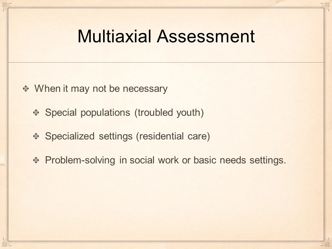 Multiaxial Assessment When it may not be necessary Special populations (troubled youth) Specialized settings (residential care) Problem-solving in social work or basic needs settings.